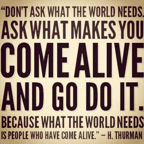 """The photo is of a quote about finding our calling. """"Don't ask what the world needs. Ask what makes you come alive and go do it."""