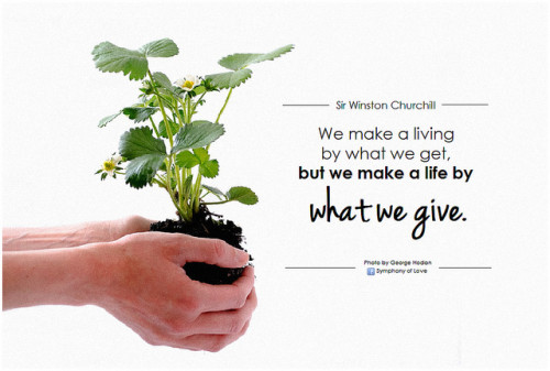 "Giving it all away can bring abundance closer. ""We make a living by what we get, but we make a life by what we give."" - Sir Winston Churchill"