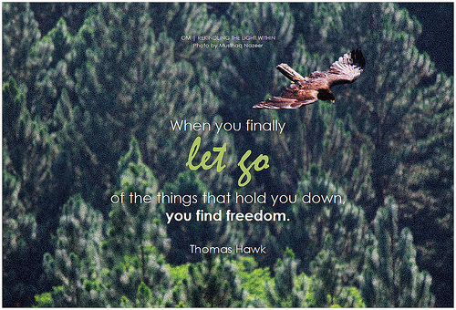 """When you finally let go of the things that hold you donw, you find freedom."" Thomas Hawk"